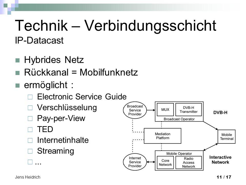 Jens Heidrich 11 / 17 Technik – Verbindungsschicht IP-Datacast Hybrides Netz Rückkanal = Mobilfunknetz ermöglicht : Electronic Service Guide Verschlüsselung Pay-per-View TED Internetinhalte Streaming...
