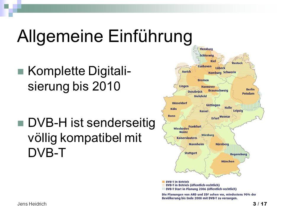 Jens Heidrich 3 / 17 Allgemeine Einführung Komplette Digitali- sierung bis 2010 DVB-H ist senderseitig völlig kompatibel mit DVB-T
