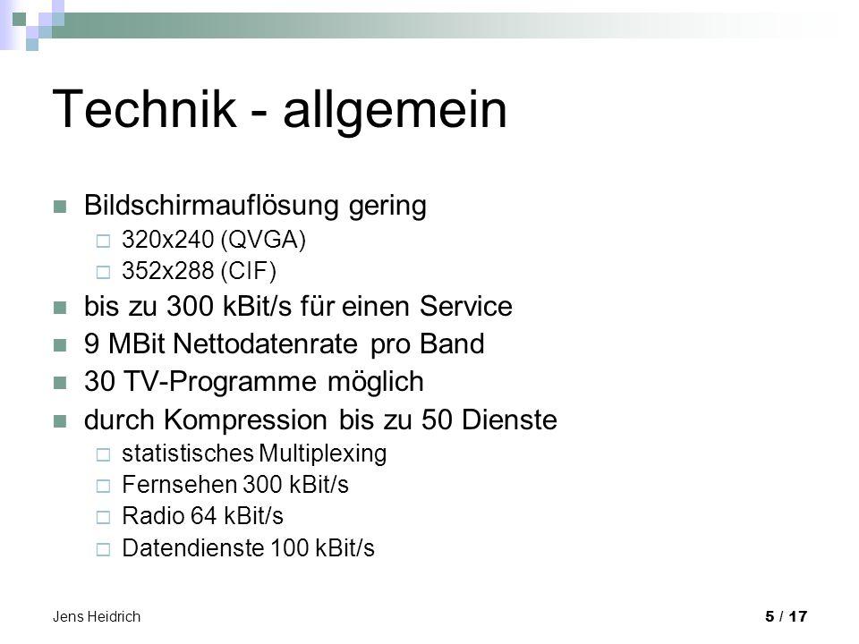 Jens Heidrich 5 / 17 Technik - allgemein Bildschirmauflösung gering 320x240 (QVGA) 352x288 (CIF) bis zu 300 kBit/s für einen Service 9 MBit Nettodatenrate pro Band 30 TV-Programme möglich durch Kompression bis zu 50 Dienste statistisches Multiplexing Fernsehen 300 kBit/s Radio 64 kBit/s Datendienste 100 kBit/s