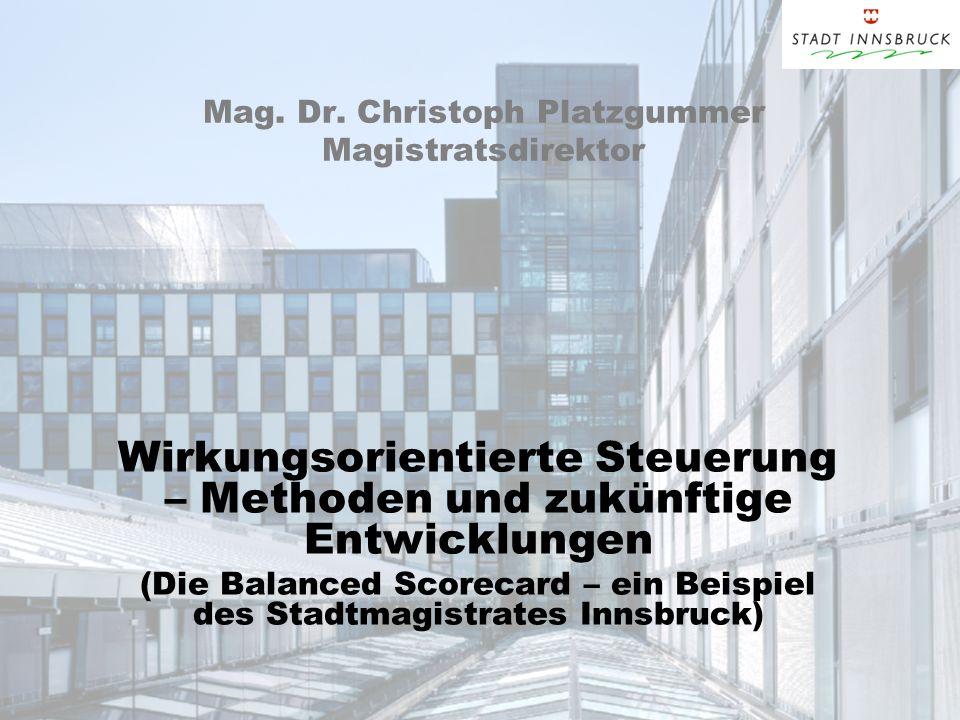 Mag. Dr. Christoph Platzgummer Magistratsdirektor Wirkungsorientierte Steuerung – Methoden und zukünftige Entwicklungen (Die Balanced Scorecard – ein