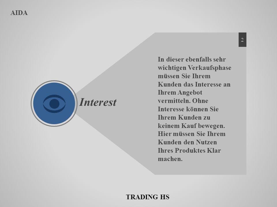 AIDA Interest In dieser ebenfalls sehr wichtigen Verkaufsphase müssen Sie Ihrem Kunden das Interesse an Ihrem Angebot vermitteln. Ohne Interesse könne