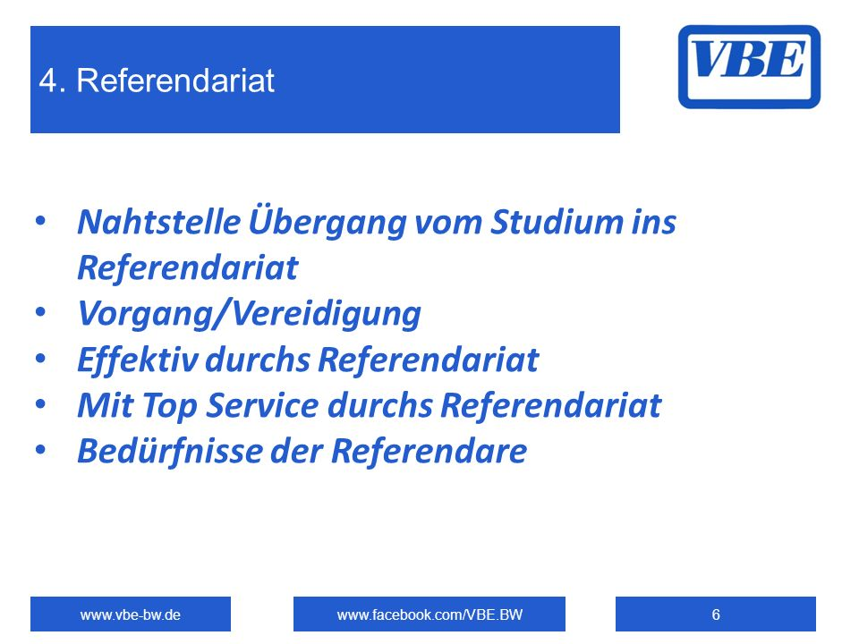 4. Referendariat www.vbe-bw.dewww.facebook.com/VBE.BW6 Nahtstelle Übergang vom Studium ins Referendariat Vorgang/Vereidigung Effektiv durchs Referenda