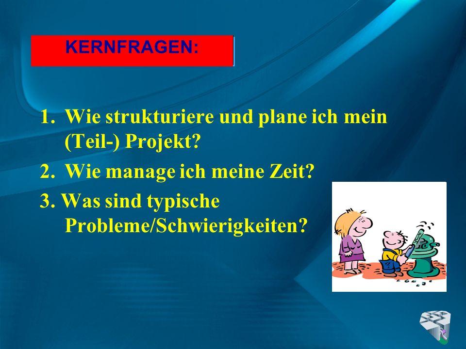 KERNFRAGEN: 1.Wie strukturiere und plane ich mein (Teil-) Projekt? 2.Wie manage ich meine Zeit? 3. Was sind typische Probleme/Schwierigkeiten?