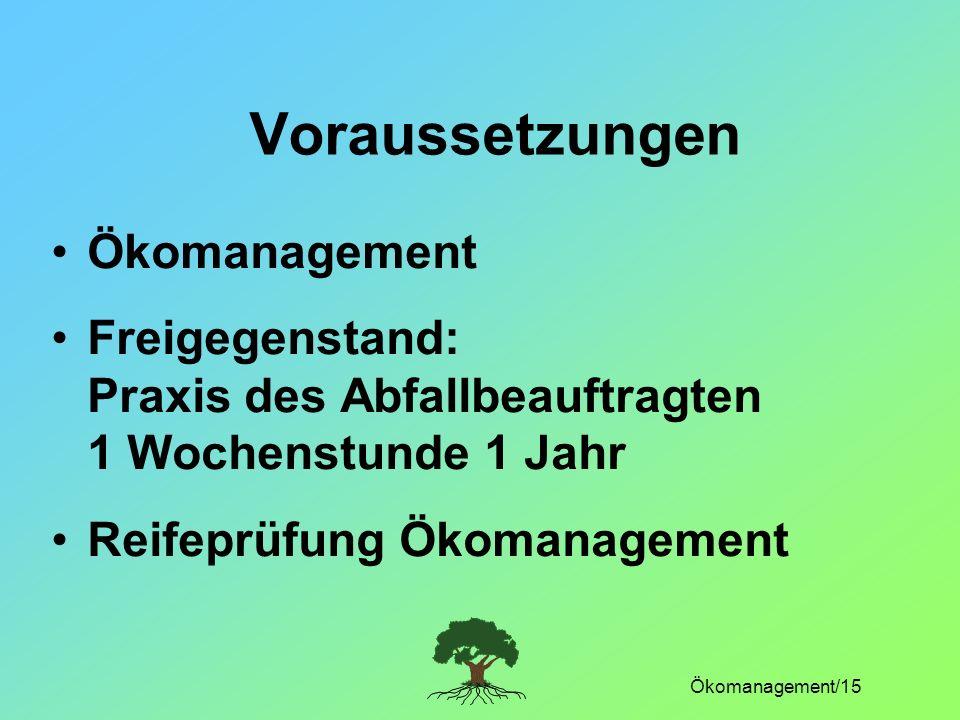 Ökomanagement/15 Voraussetzungen Ökomanagement Freigegenstand: Praxis des Abfallbeauftragten 1 Wochenstunde 1 Jahr Reifeprüfung Ökomanagement