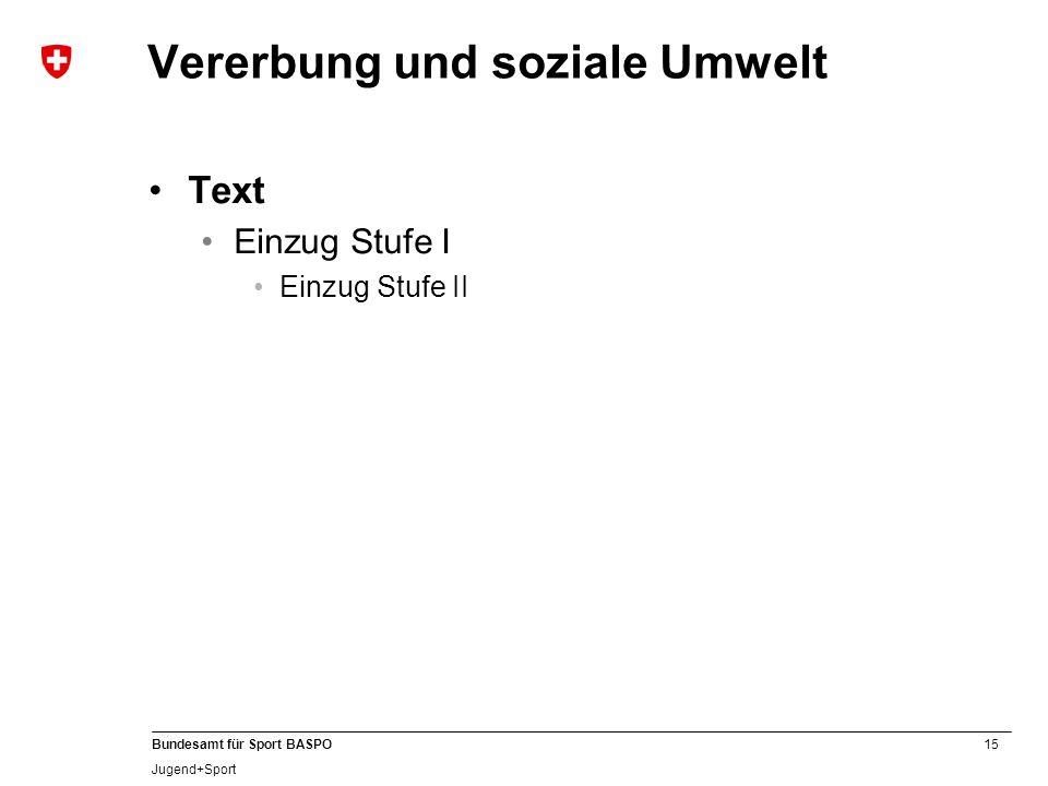 15 Bundesamt für Sport BASPO Jugend+Sport Vererbung und soziale Umwelt Text Einzug Stufe I Einzug Stufe II