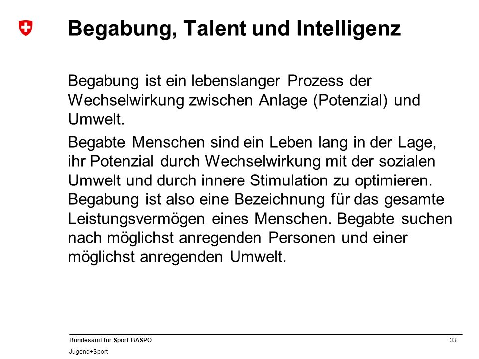33 Bundesamt für Sport BASPO Jugend+Sport Begabung, Talent und Intelligenz Begabung ist ein lebenslanger Prozess der Wechselwirkung zwischen Anlage (P