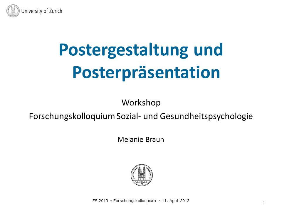Postergestaltung und Posterpräsentation Workshop Forschungskolloquium Sozial- und Gesundheitspsychologie Melanie Braun FS 2013 - Forschungskolloquium - 11.