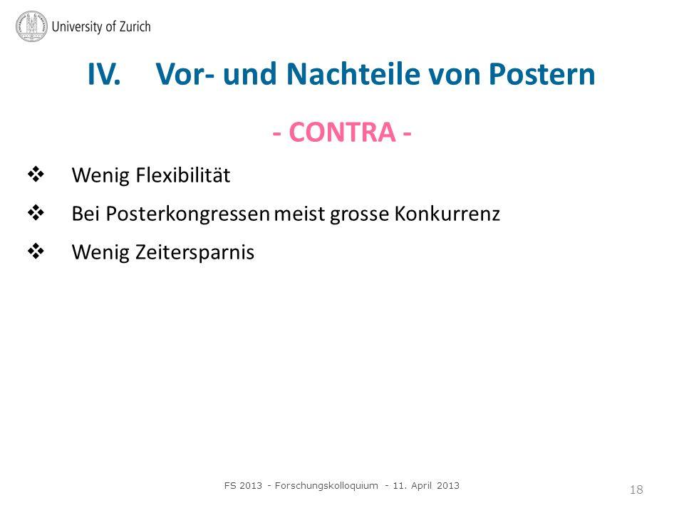 IV. Vor- und Nachteile von Postern - CONTRA - Wenig Flexibilität Bei Posterkongressen meist grosse Konkurrenz Wenig Zeitersparnis FS 2013 - Forschungs