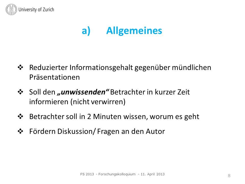b) Titel Klar formuliert, gross, aus 5 Metern Distanz lesbar Zusammenfassung der Take-Home-Message Wichtig: Verständlichkeit FS 2013 - Forschungskolloquium - 11.