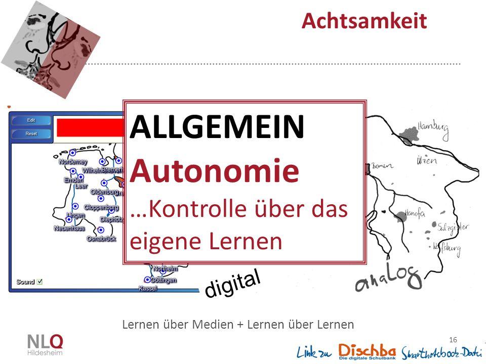 16 Achtsamkeit Lernen über Medien + Lernen über Lernen digital ALLGEMEIN Autonomie …Kontrolle über das eigene Lernen