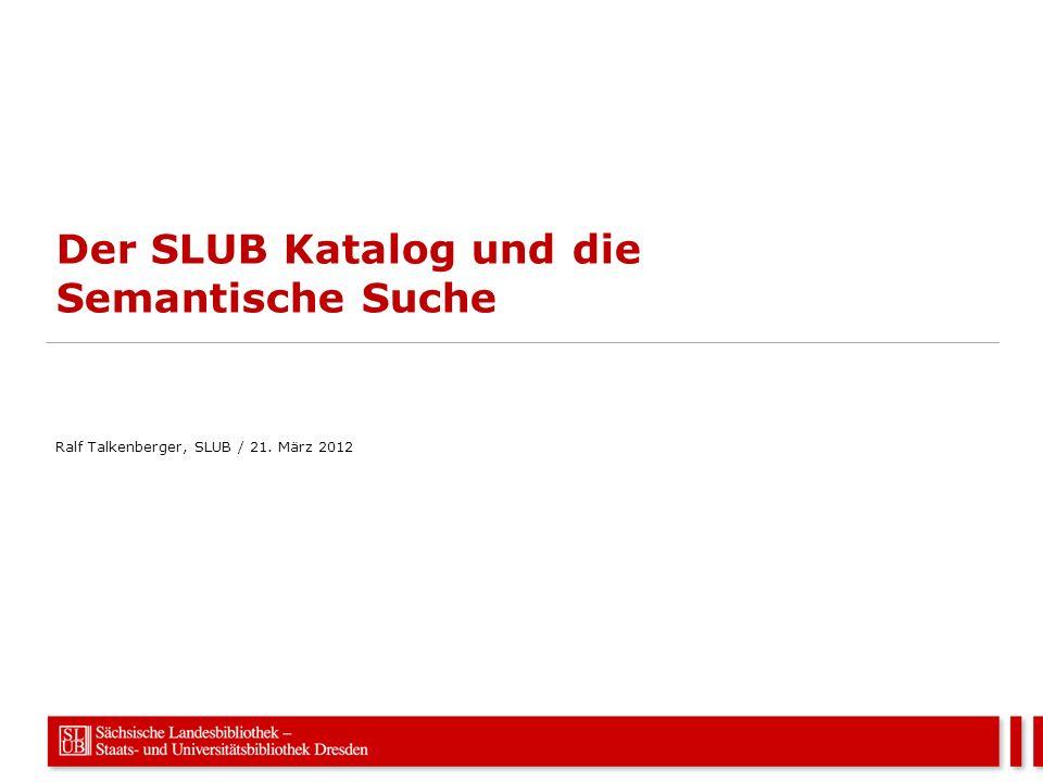 Der SLUB Katalog und die Semantische Suche Ralf Talkenberger, SLUB / 21. März 2012
