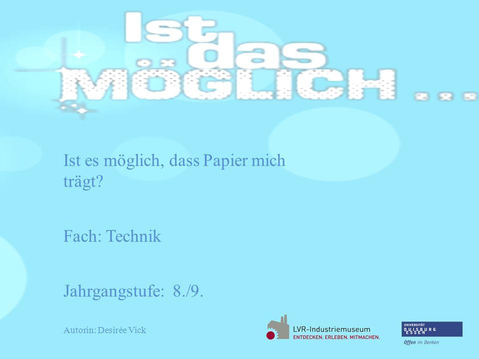 Ist es möglich, dass Papier mich trägt? Fach: Technik Jahrgangstufe: 8./9. Autorin: Desirée Vick