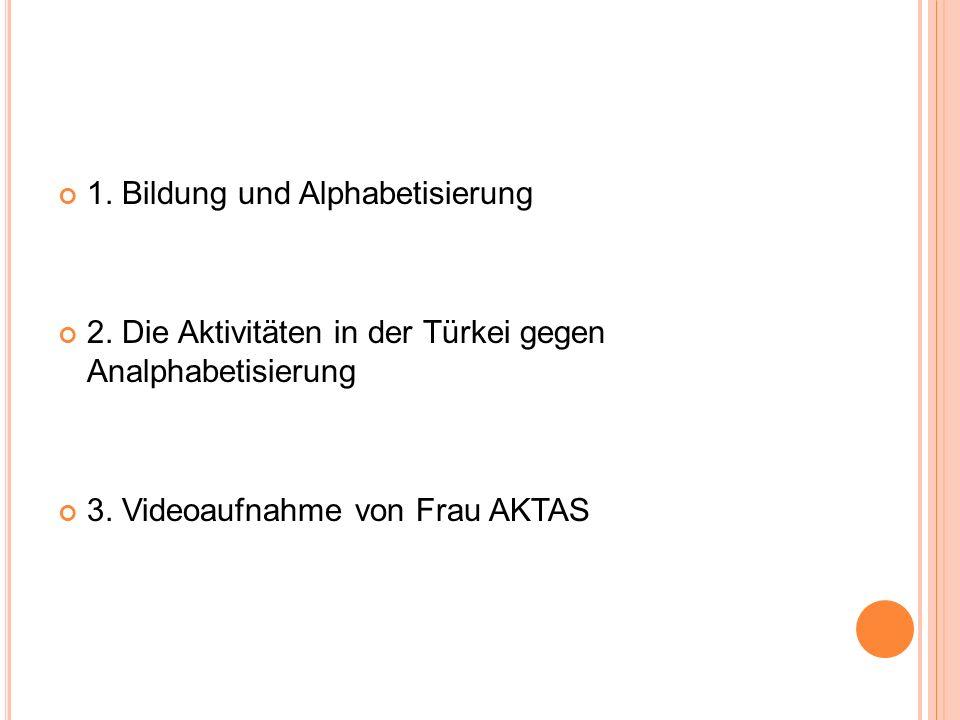 1. Bildung und Alphabetisierung 2. Die Aktivitäten in der Türkei gegen Analphabetisierung 3. Videoaufnahme von Frau AKTAS
