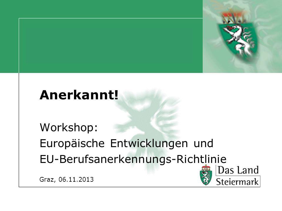Anerkannt! Workshop: Europäische Entwicklungen und EU-Berufsanerkennungs-Richtlinie Graz, 06.11.2013