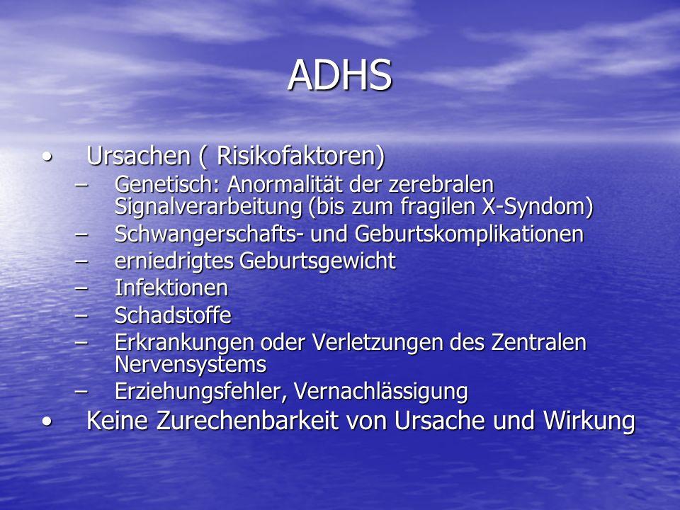 ADHS Ursachen ( Risikofaktoren)Ursachen ( Risikofaktoren) –Genetisch: Anormalität der zerebralen Signalverarbeitung (bis zum fragilen X-Syndom) –Schwa