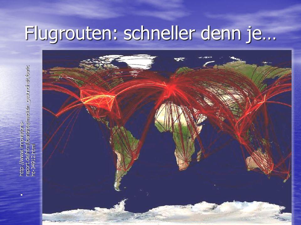 Flugrouten: schneller denn je… http://www.innovations- report.de/html/berichte/medizin_gesundheit/beric ht-34912.html http://www.innovations- report.d