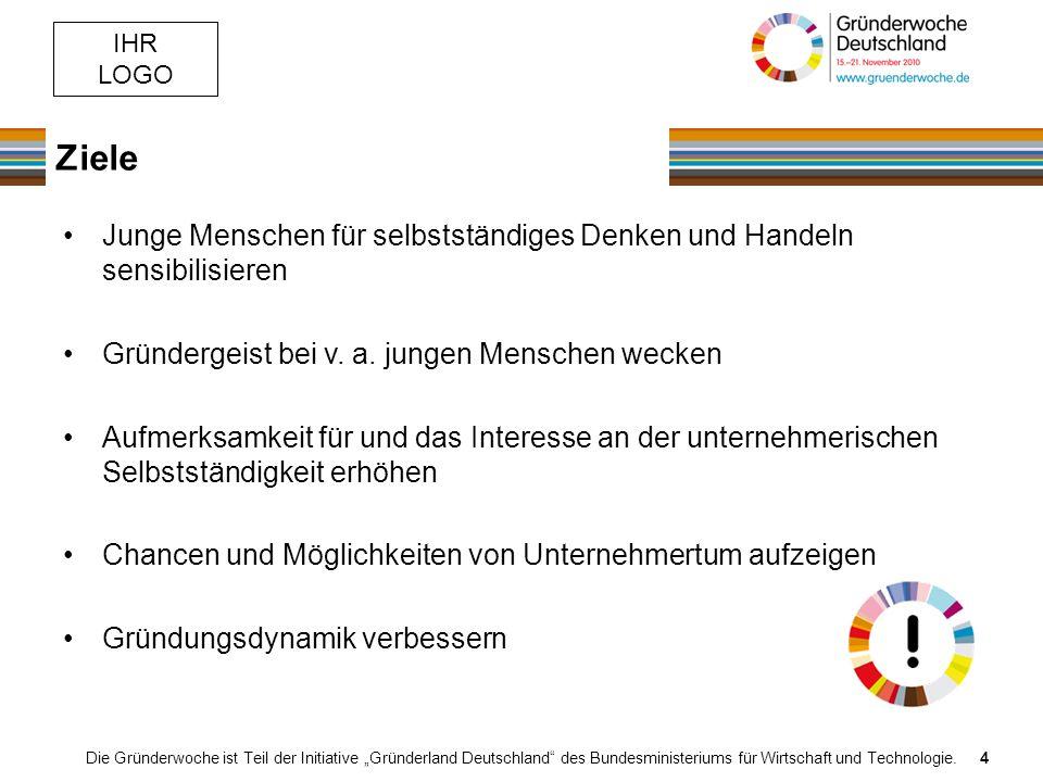 IHR LOGO Ziele Die Gründerwoche ist Teil der Initiative Gründerland Deutschland des Bundesministeriums für Wirtschaft und Technologie.