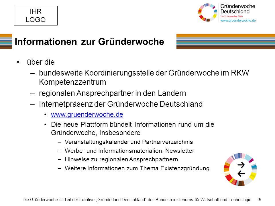 IHR LOGO Informationen zur Gründerwoche Die Gründerwoche ist Teil der Initiative Gründerland Deutschland des Bundesministeriums für Wirtschaft und Technologie.