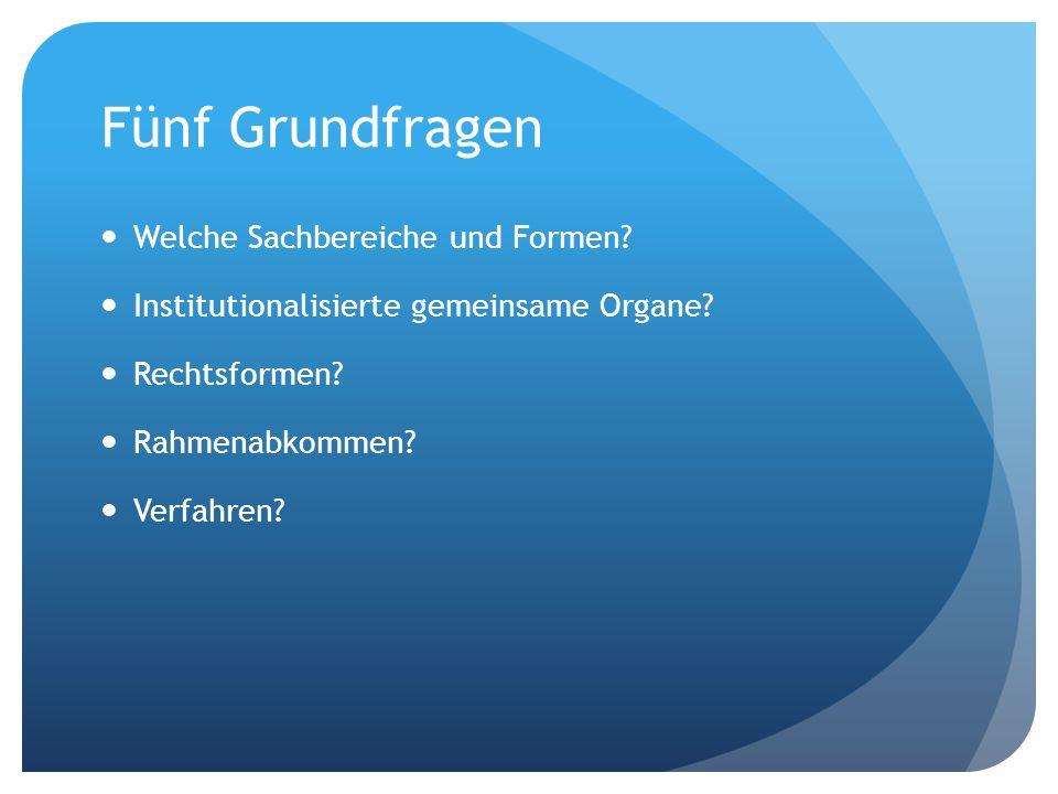 Fünf Grundfragen Welche Sachbereiche und Formen? Institutionalisierte gemeinsame Organe? Rechtsformen? Rahmenabkommen? Verfahren?