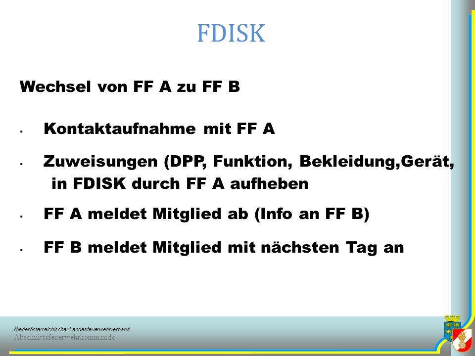 Niederösterreichischer Landesfeuerwehrverband Abschnittsfeuerwehrkommando FDISK Wechsel von FF A zu FF B Kontaktaufnahme mit FF A Zuweisungen (DPP, Funktion, Bekleidung,Gerät, in FDISK durch FF A aufheben FF A meldet Mitglied ab (Info an FF B) FF B meldet Mitglied mit nächsten Tag an