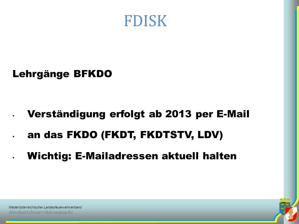 Niederösterreichischer Landesfeuerwehrverband Abschnittsfeuerwehrkommando FDISK Lehrgänge BFKDO Verständigung erfolgt ab 2013 per E-Mail an das FKDO (FKDT, FKDTSTV, LDV) Wichtig: E-Mailadressen aktuell halten