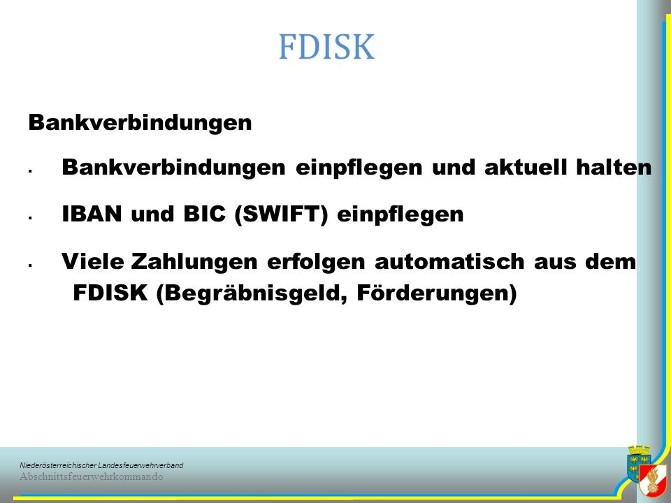 Niederösterreichischer Landesfeuerwehrverband Abschnittsfeuerwehrkommando FDISK Bankverbindungen Bankverbindungen einpflegen und aktuell halten IBAN und BIC (SWIFT) einpflegen Viele Zahlungen erfolgen automatisch aus dem FDISK (Begräbnisgeld, Förderungen)