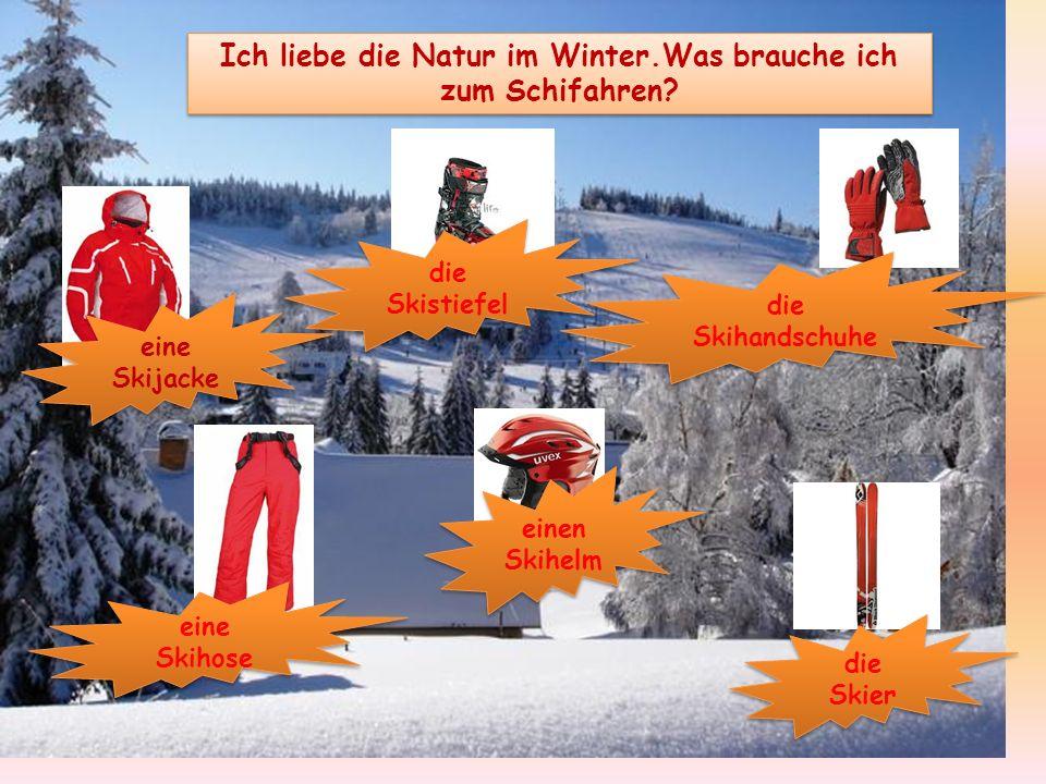 Ich liebe die Natur im Winter.Was brauche ich zum Schifahren? eine Skijacke die Skistiefel die Skihandschuhe eine Skihose einen Skihelm die Skier