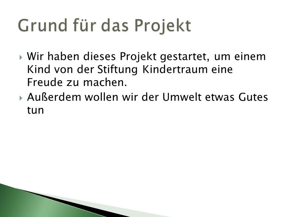 Wir haben dieses Projekt gestartet, um einem Kind von der Stiftung Kindertraum eine Freude zu machen. Außerdem wollen wir der Umwelt etwas Gutes tun