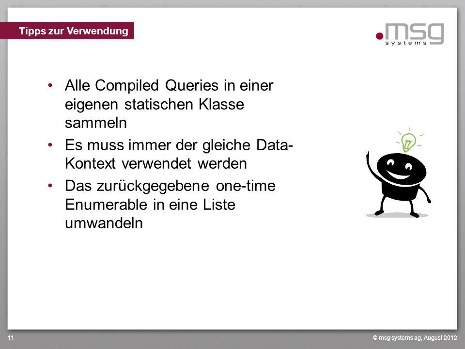 © msg systems ag, August 201211 Alle Compiled Queries in einer eigenen statischen Klasse sammeln Es muss immer der gleiche Data- Kontext verwendet werden Das zurückgegebene one-time Enumerable in eine Liste umwandeln Tipps zur Verwendung