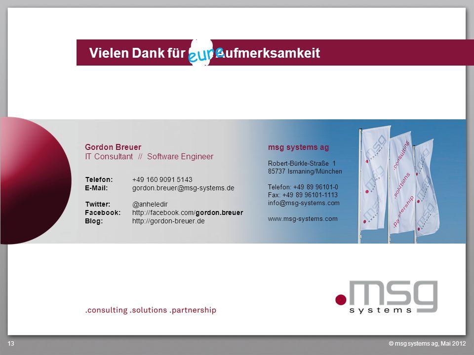 www.msg-systems.com Vielen Dank für Ihre Aufmerksamkeit © msg systems ag, Mai 201213 Gordon Breuer IT Consultant // Software Engineer Telefon:+49 160 9091 5143 E-Mail:gordon.breuer@msg-systems.de Twitter:@anheledir Facebook:http://facebook.com/gordon.breuer Blog:http://gordon-breuer.de msg systems ag Robert-Bürkle-Straße 1 85737 Ismaning/München Telefon: +49 89 96101-0 Fax: +49 89 96101-1113 info@msg-systems.com www.msg-systems.com eure
