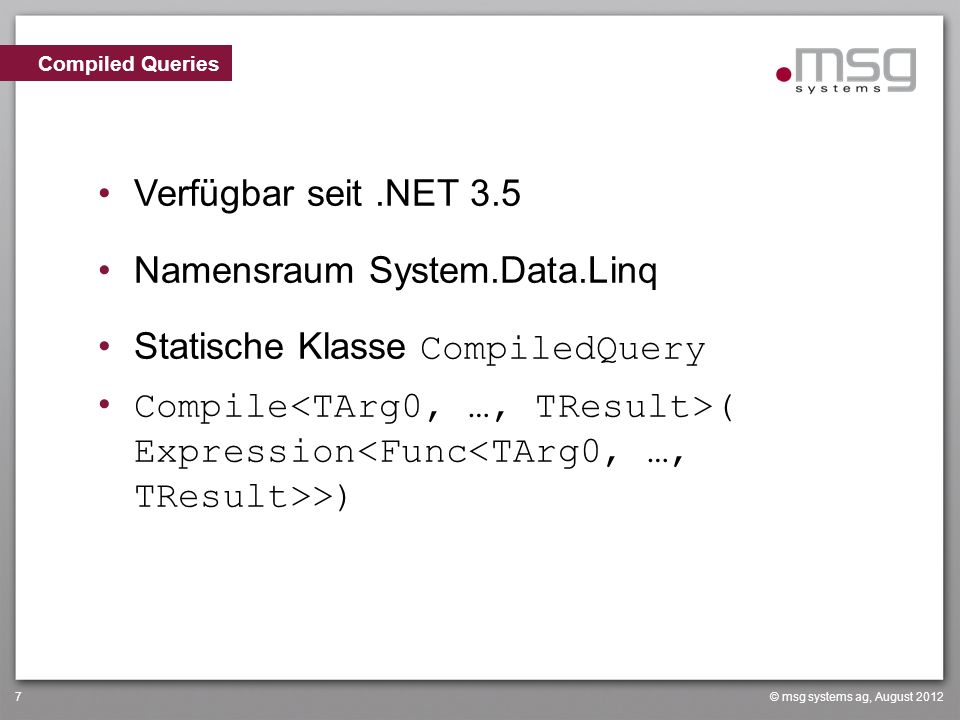 © msg systems ag, August 20127 Verfügbar seit.NET 3.5 Namensraum System.Data.Linq Statische Klasse CompiledQuery Compile ( Expression >) Compiled Quer