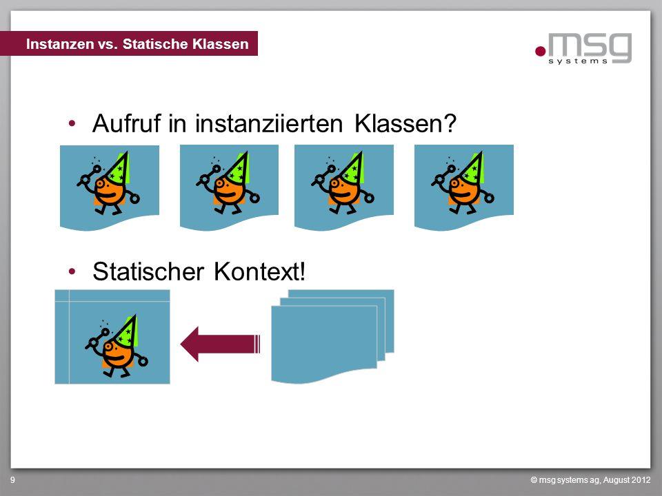 © msg systems ag, August 20129 Aufruf in instanziierten Klassen? Statischer Kontext! Instanzen vs. Statische Klassen