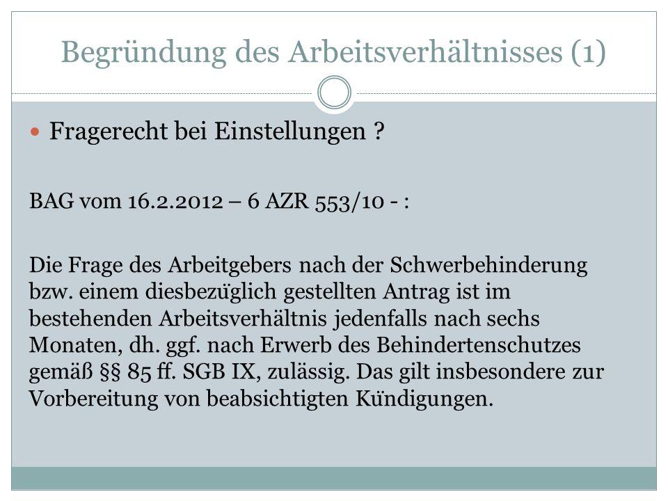 Begründung des Arbeitsverhältnisses (1) Fragerecht bei Einstellungen ? BAG vom 16.2.2012 – 6 AZR 553/10 - : Die Frage des Arbeitgebers nach der Schwer