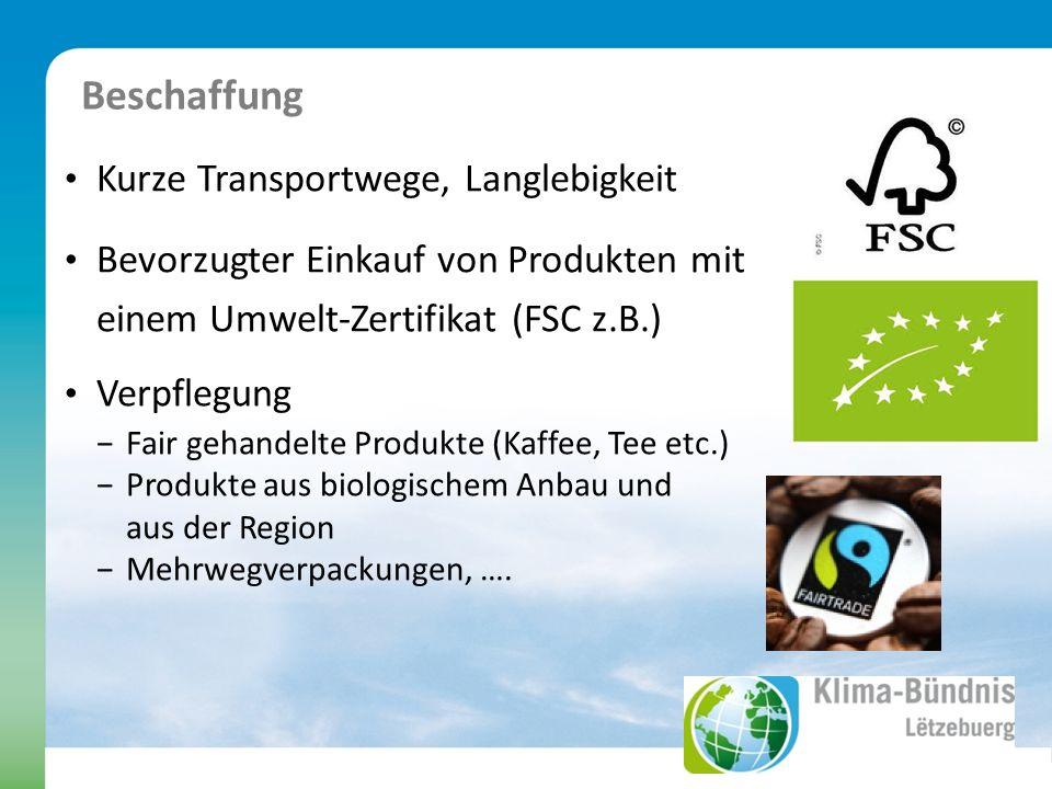 Beschaffung Kurze Transportwege, Langlebigkeit Bevorzugter Einkauf von Produkten mit einem Umwelt-Zertifikat (FSC z.B.) Verpflegung Fair gehandelte Produkte (Kaffee, Tee etc.) Produkte aus biologischem Anbau und aus der Region Mehrwegverpackungen, ….