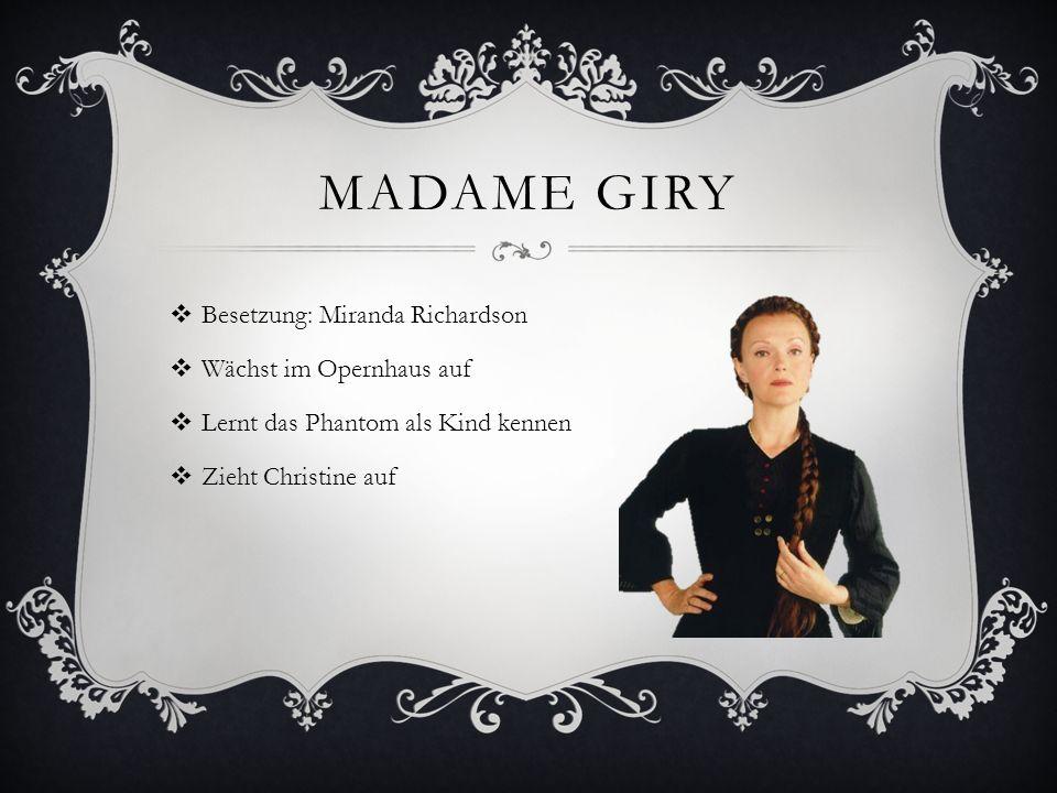MADAME GIRY Besetzung: Miranda Richardson Wächst im Opernhaus auf Lernt das Phantom als Kind kennen Zieht Christine auf