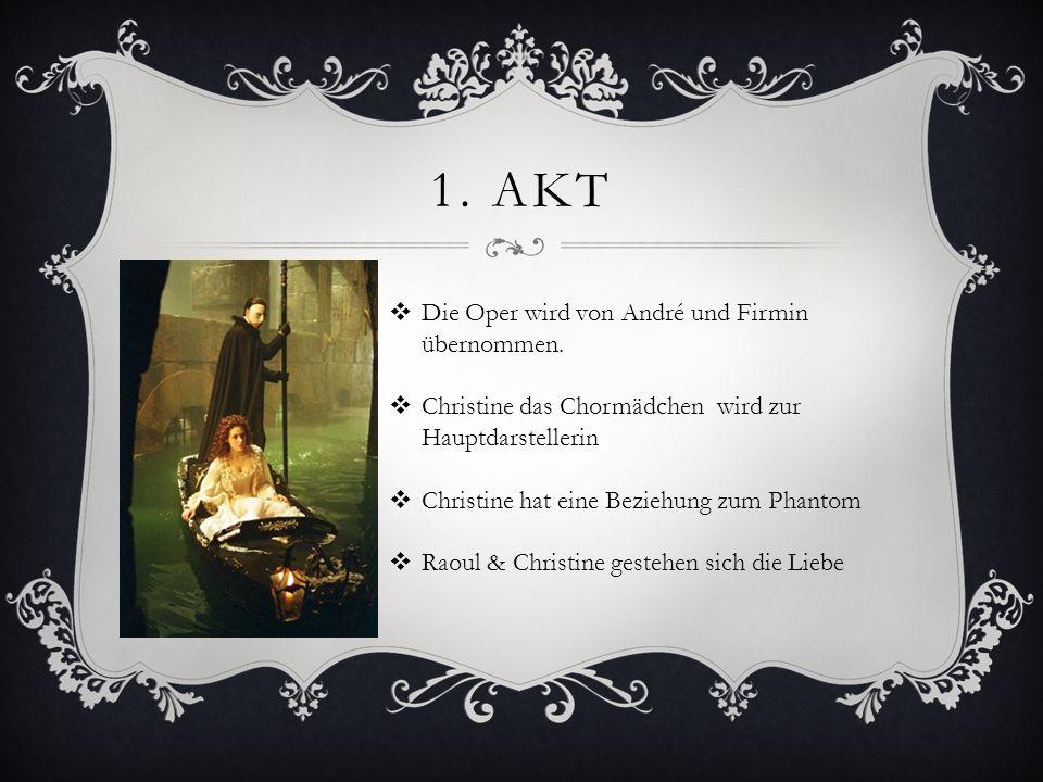 1. AKT Die Oper wird von André und Firmin übernommen. Christine das Chormädchen wird zur Hauptdarstellerin Christine hat eine Beziehung zum Phantom Ra