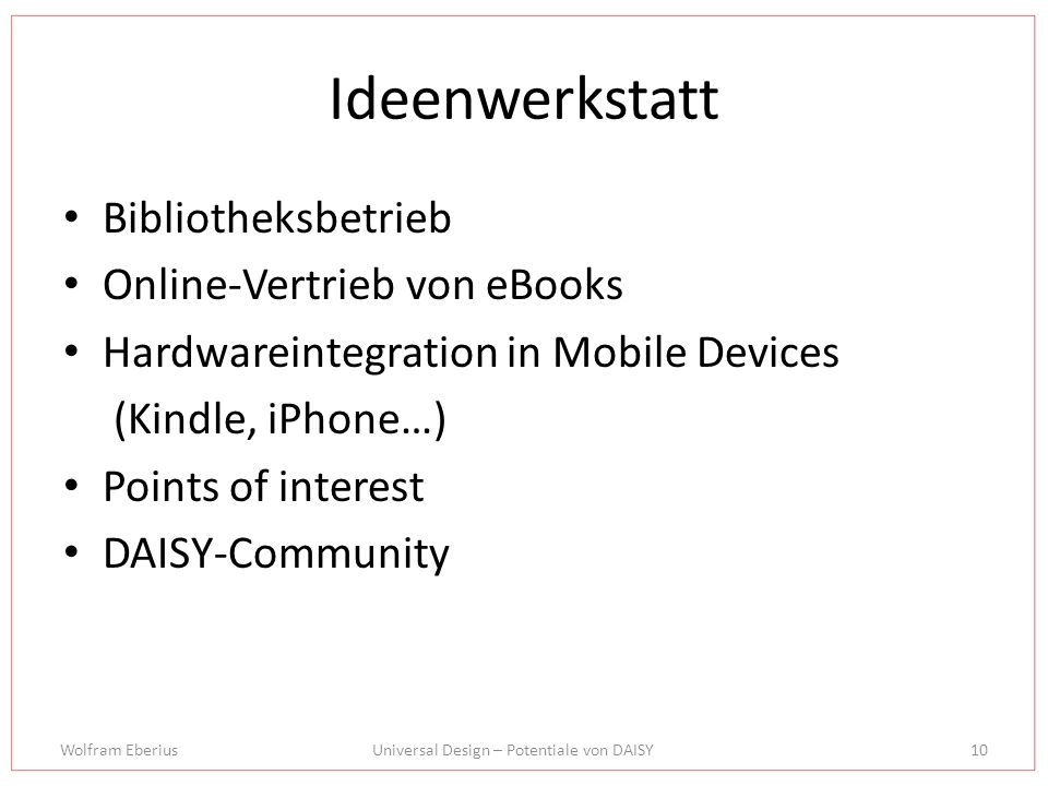 Wolfram EberiusUniversal Design – Potentiale von DAISY10 Ideenwerkstatt Bibliotheksbetrieb Online-Vertrieb von eBooks Hardwareintegration in Mobile Devices (Kindle, iPhone…) Points of interest DAISY-Community