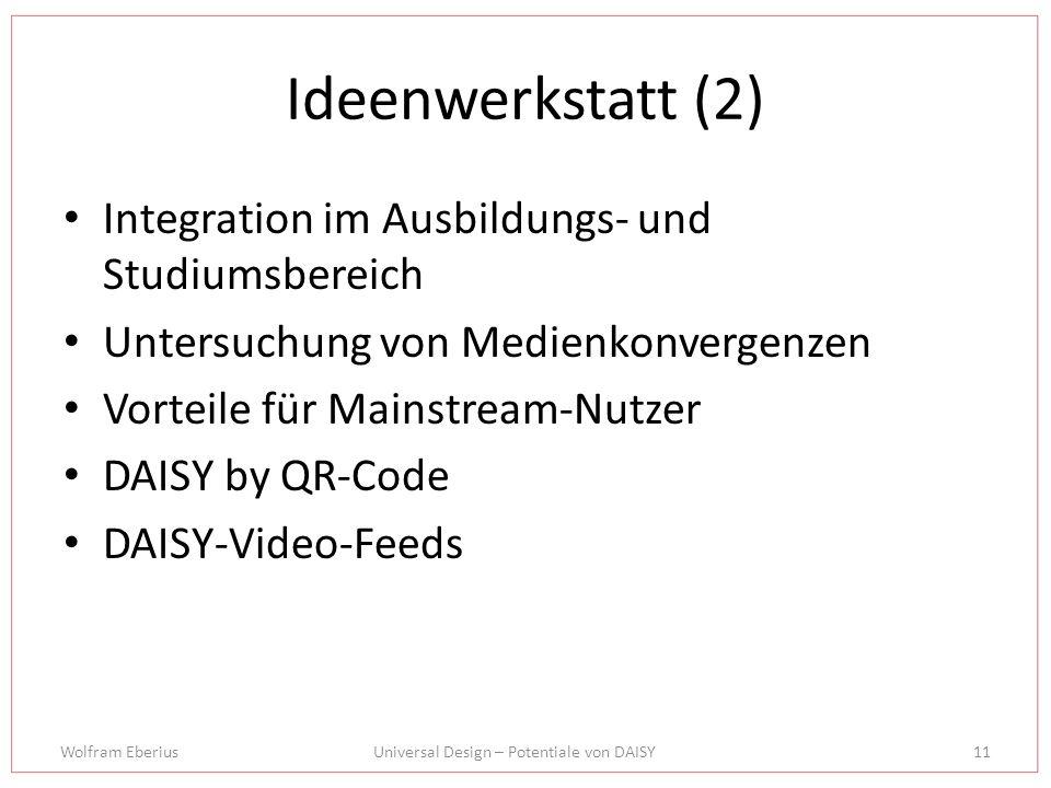 Wolfram EberiusUniversal Design – Potentiale von DAISY11 Ideenwerkstatt (2) Integration im Ausbildungs- und Studiumsbereich Untersuchung von Medienkonvergenzen Vorteile für Mainstream-Nutzer DAISY by QR-Code DAISY-Video-Feeds