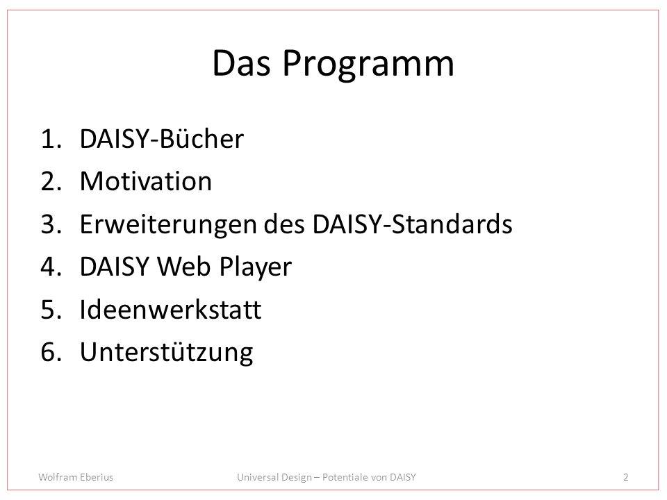 Wolfram EberiusUniversal Design – Potentiale von DAISY2 Das Programm 1.DAISY-Bücher 2.Motivation 3.Erweiterungen des DAISY-Standards 4.DAISY Web Playe