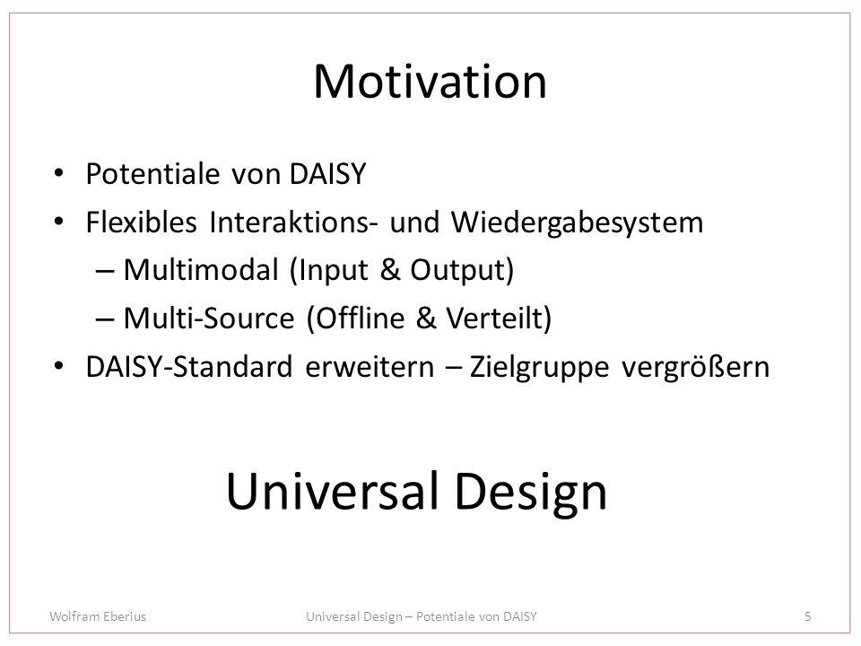 Wolfram EberiusUniversal Design – Potentiale von DAISY5 Motivation Potentiale von DAISY Flexibles Interaktions- und Wiedergabesystem – Multimodal (Input & Output) – Multi-Source (Offline & Verteilt) DAISY-Standard erweitern – Zielgruppe vergrößern Universal Design