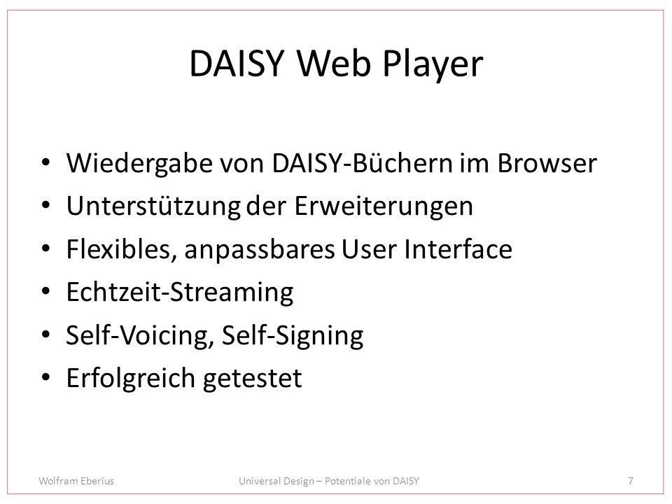 Wolfram EberiusUniversal Design – Potentiale von DAISY7 DAISY Web Player Wiedergabe von DAISY-Büchern im Browser Unterstützung der Erweiterungen Flexibles, anpassbares User Interface Echtzeit-Streaming Self-Voicing, Self-Signing Erfolgreich getestet