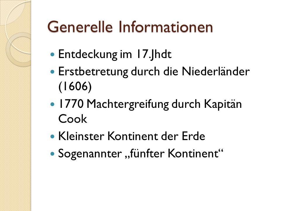 Generelle Informationen Entdeckung im 17.Jhdt Erstbetretung durch die Niederländer (1606) 1770 Machtergreifung durch Kapitän Cook Kleinster Kontinent der Erde Sogenannter fünfter Kontinent