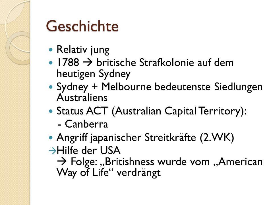 Geschichte Relativ jung 1788 britische Strafkolonie auf dem heutigen Sydney Sydney + Melbourne bedeutenste Siedlungen Australiens Status ACT (Australian Capital Territory): - Canberra Angriff japanischer Streitkräfte (2.WK) Hilfe der USA Folge: Britishness wurde vom American Way of Life verdrängt