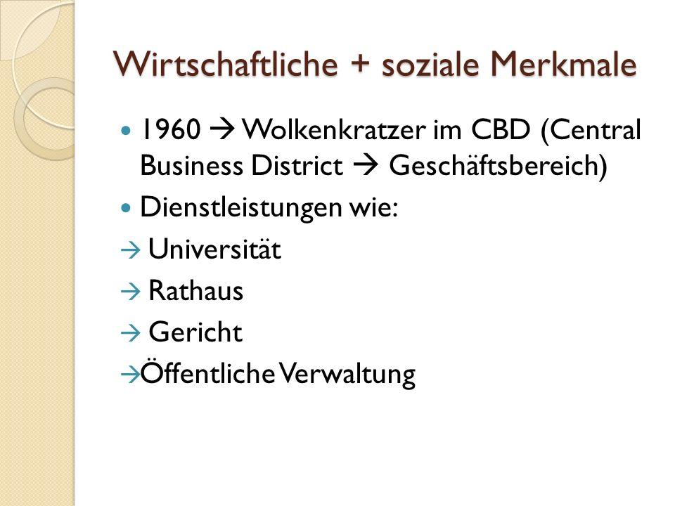 Wirtschaftliche + soziale Merkmale 1960 Wolkenkratzer im CBD (Central Business District Geschäftsbereich) Dienstleistungen wie: Universität Rathaus Gericht Öffentliche Verwaltung
