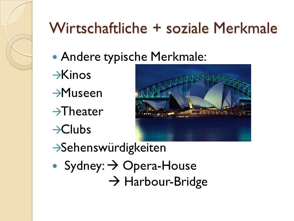 Wirtschaftliche + soziale Merkmale Andere typische Merkmale: Kinos Museen Theater Clubs Sehenswürdigkeiten Sydney: Opera-House Harbour-Bridge