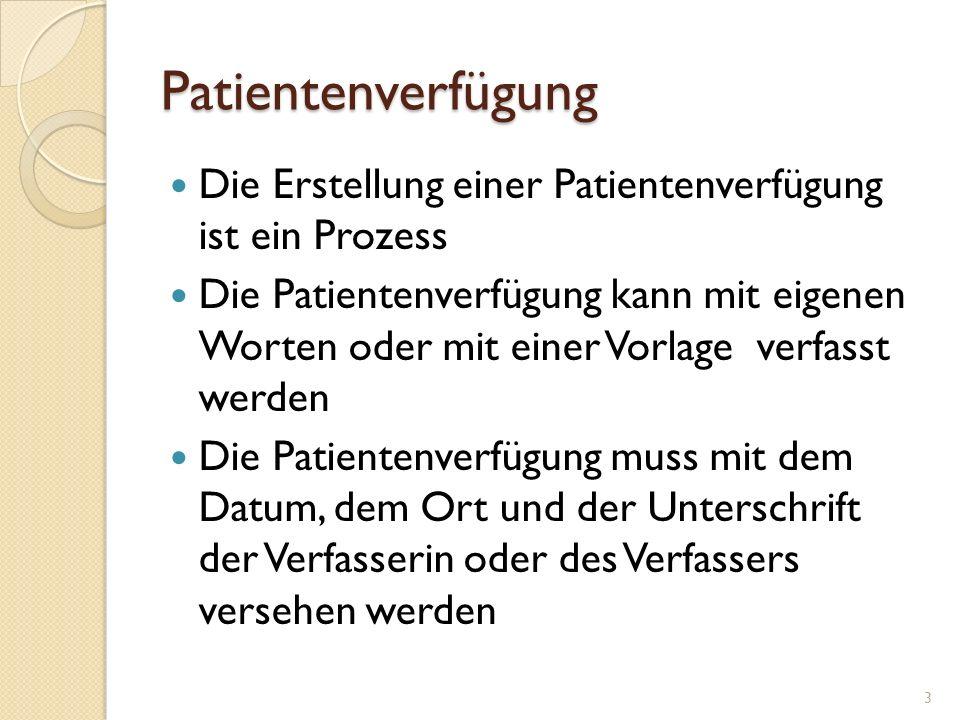 Patientenverfügung Die Erstellung einer Patientenverfügung ist ein Prozess Die Patientenverfügung kann mit eigenen Worten oder mit einer Vorlage verfasst werden Die Patientenverfügung muss mit dem Datum, dem Ort und der Unterschrift der Verfasserin oder des Verfassers versehen werden 3