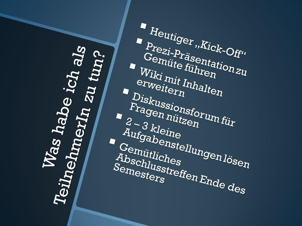 Was habe ich als TeilnehmerIn zu tun? Heutiger Kick-Off Heutiger Kick-Off Prezi-Präsentation zu Gemüte führen Prezi-Präsentation zu Gemüte führen Wiki