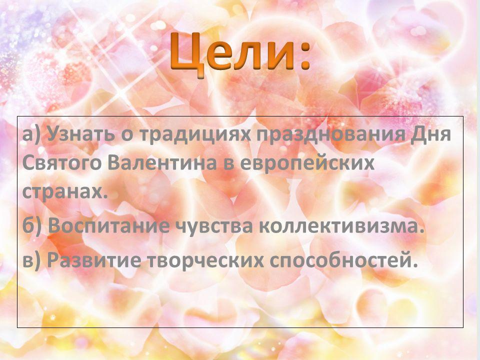 а) Узнать о традициях празднования Дня Святого Валентина в европейских странах. б) Воспитание чувства коллективизма. в) Развитие творческих способност