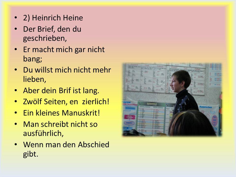 2) Heinrich Heine Der Brief, den du geschrieben, Er macht mich gar nicht bang; Du willst mich nicht mehr lieben, Aber dein Brif ist lang. Zwölf Seiten