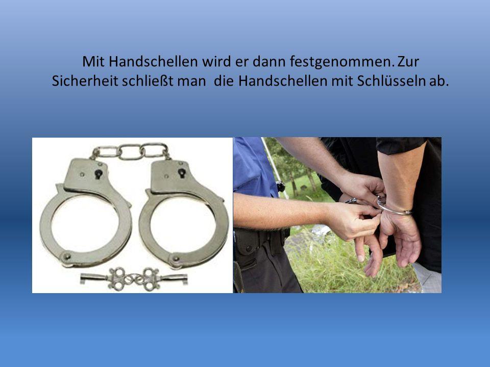 Mit Handschellen wird er dann festgenommen. Zur Sicherheit schließt man die Handschellen mit Schlüsseln ab.